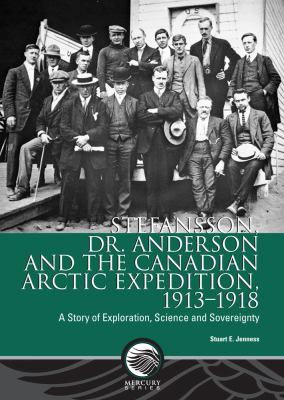 Stefansson, Dr. Anderson and the Canadian Arctic Expedition, 1913-1918: A Story of Exploration, Science and Sovereignty 9780660199719