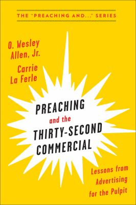 Preaching and the Thirty-Second Commerical: Lessons from Advertising for the Pulpit