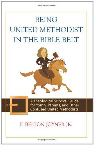 Being United Methodist in the Bible Belt: A Theological Survival Guide for Youth, Parents, and Other Confused United Methodists 9780664231682