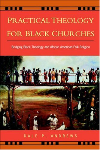 Practical Theology for Black Churches: Bridging Black Theology and African American Folk Religion