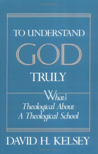 To Understand God Truly: What's Theological about a Theological School 9780664253974