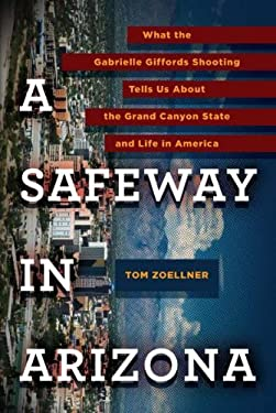 A Safeway in Arizona: What the Gabrielle Giffords Shooting Tells Us about the Grand Canyon State and Life in America 9780670023202