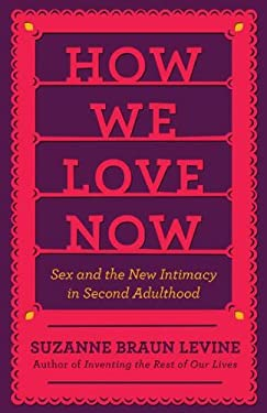 How We Love Now: Sex and the New Intimacy in Second Adulthood 9780670023226