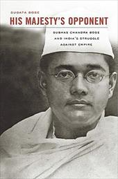 His Majesty's Opponent: Subhas Chandra Bose and India's Struggle Against Empire 11657083