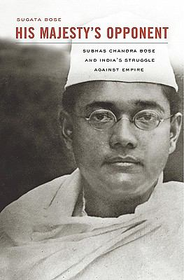 His Majesty's Opponent: Subhas Chandra Bose and India's Struggle Against Empire 9780674047549