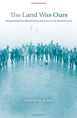 The Land Was Ours: African American Beaches from Jim Crow to the Sunbelt South 9780674050471