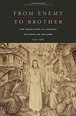 From Enemy to Brother: The Revolution in Catholic Teaching on the Jews, 1933-1965 9780674057821