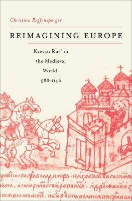 Reimagining Europe: Kievan Rus' in the Medieval World 9780674063846