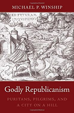 Godly Republicanism: Puritans, Pilgrims, and a City on a Hill 9780674063853
