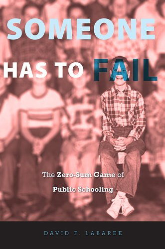Someone Has to Fail: The Zero-Sum Game of Public Schooling 9780674063860
