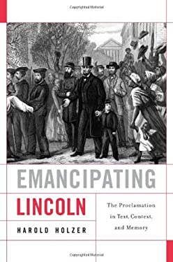 Emancipating Lincoln: The Proclamation in Text, Context, and Memory 9780674064409