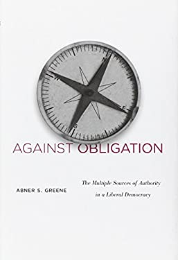 Against Obligation: The Multiple Sources of Authority in a Liberal Democracy 9780674064416