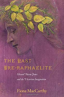 The Last Pre-Raphaelite: Edward Burne-Jones and the Victorian Imagination 9780674065796