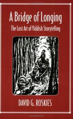 A Bridge of Longing: The Lost Art of Yiddish Storytelling 9780674081406