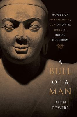 A Bull of a Man: Images of Masculinity, Sex, and the Body in Indian Buddhism 9780674033290