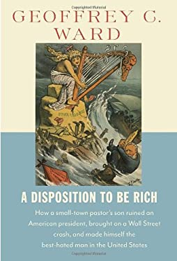 A Disposition to Be Rich: How a Small-Town Pastor's Son Ruined an American President, Brought on a Wall Street Crash, and Made Himself the Best- 9780679445302