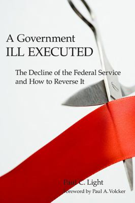A Government Ill Executed: The Decline of the Federal Service and How to Reverse It 9780674034785