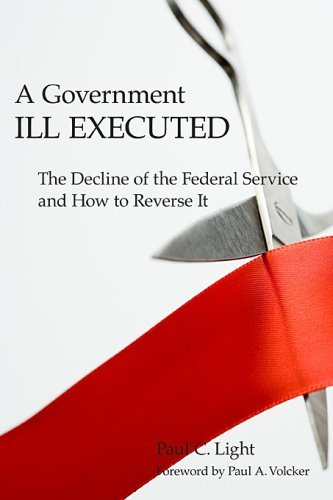 A Government Ill Executed: The Decline of the Federal Service and How to Reverse It 9780674028081