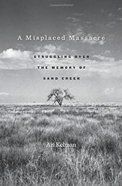 A Misplaced Massacre: Struggling Over the Memory of Sand Creek 9780674045859