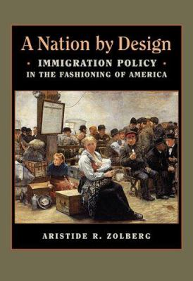 A Nation by Design: Immigration Policy in the Fashioning of America 9780674022188