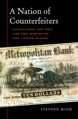 A Nation of Counterfeiters: Capitalists, Con Men, and the Making of the United States 9780674032446