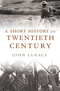 A Short History of the Twentieth Century by John Lukacs