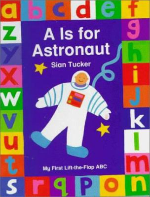 A Is for Astronaut : My First Lift-the-Flap ABC