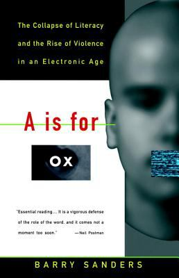 A is for Ox: The Collapse of Literacy and the Rise of Violence in an Electronic Age 9780679742852
