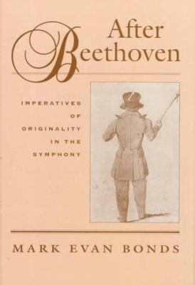 After Beethoven: The Imperative of Originality in the Symphony 9780674008557