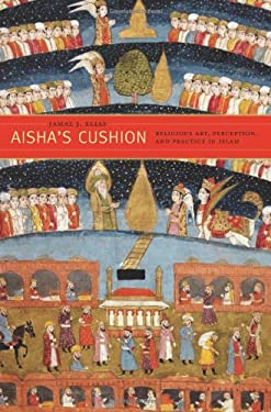 Aisha's Cushion: Religious Art, Perception, and Practice in Islam