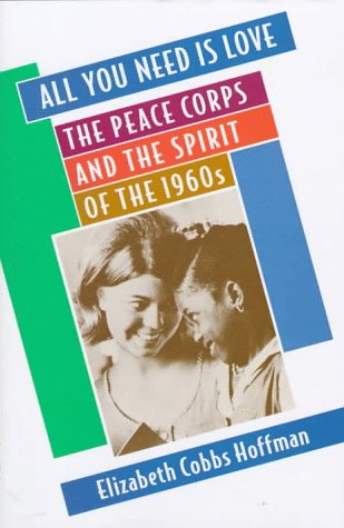 All You Need Is Love: The Peace Corps and the Spirit of the 1960s 9780674016354
