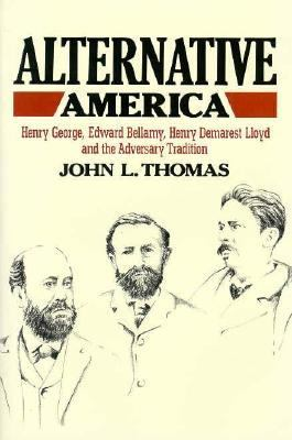 Alternative America: Henry George, Edward Bellamy, Henry Demarest Lloyd and the Adversary Tradition 9780674016767