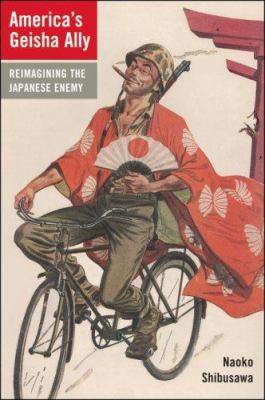 America's Geisha Ally: Reimagining the Japanese Enemy 9780674023482