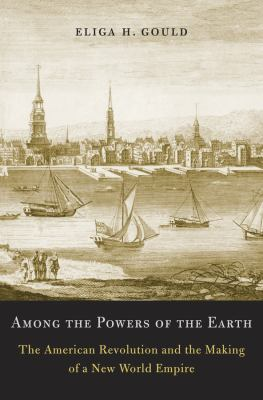 Among the Powers of the Earth: The American Revolution and the Making of a New World Empire 9780674046085