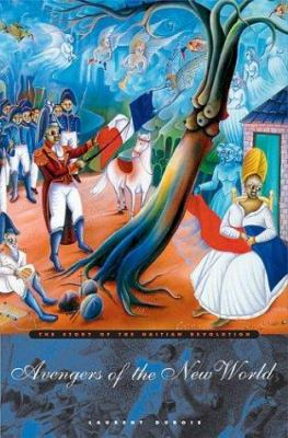 Avengers of the New World: The Story of the Haitian Revolution 9780674013049