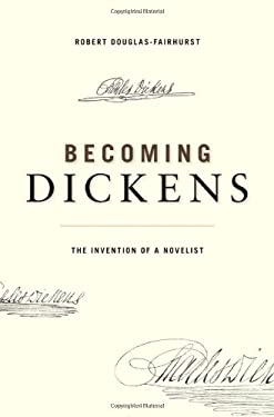 Becoming Dickens: The Invention of a Novelist 9780674050037