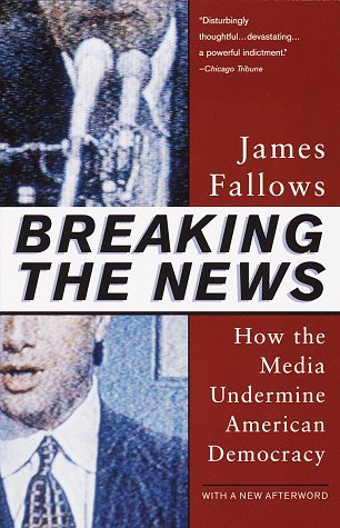 Breaking the News: How the Media Undermine American Democracy 9780679758563