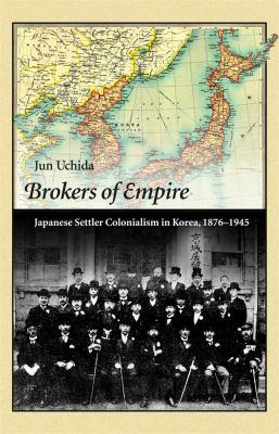 Brokers of Empire: Japanese Settler Colonialism in Korea, 1876-1945 by Jun Uchida