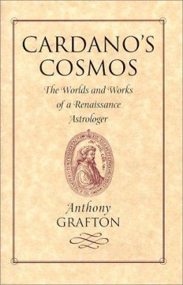 Cardano's Cosmos: The Worlds and Works of a Renaissance Astrologer 9780674095557