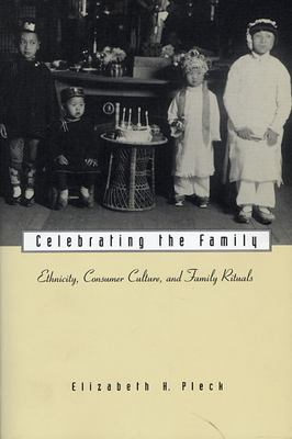 Celebrating the Family: Ethnicity, Consumer Culture, and Family Rituals 9780674002791