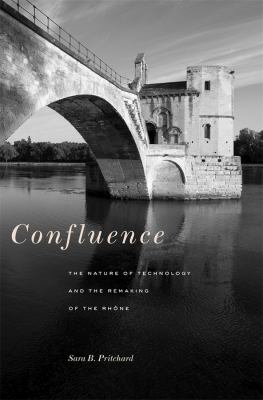 Confluence: The Nature of Technology and the Remaking of the Rhone 9780674049659