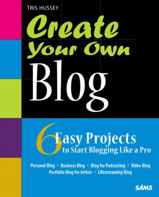 Create Your Own Blog: 6 Easy Projects to Start Blogging Like a Pro 9780672330650