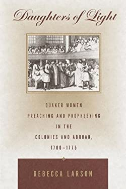 Daughters of Light: Quaker Women Preaching and Prophesying in the Colonies and Abroad, 1700-1775 9780679437628
