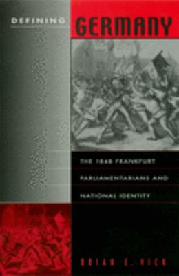 Defining Germany: The 1848 Frankfurt Parliamentarians and National Identity 9780674009110