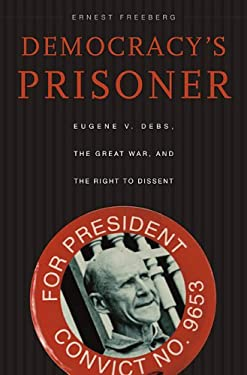 Democracy's Prisoner: Eugene V. Debs, the Great War, and the Right to Dissent 9780674027923