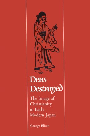 Deus Destroyed: The Image of Christianity in Early Modern Japan