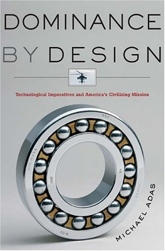Dominance by Design: Technological Imperatives and America's Civilizing Mission 9780674018679