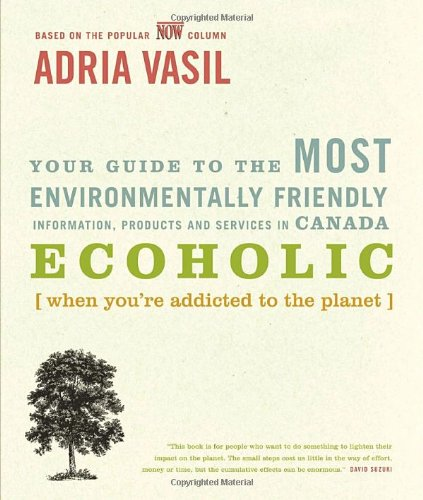 Ecoholic: Your Guide to the Most Environmentally Friendly Information, Products and Services in Canada 9780679314844
