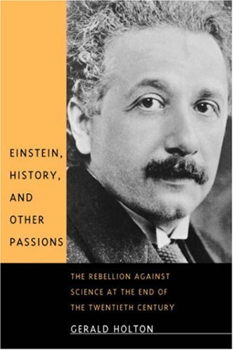 Einstein, History, and Other Passions: The Rebellion Against Science at the End of the Twentieth Century 9780674004337