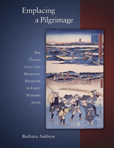 Emplacing a Pilgrimage: The Oyama Cult and Regional Religion in Early Modern Japan 9780674027756